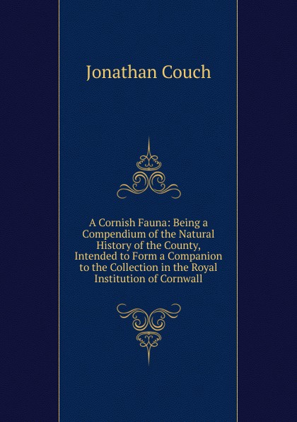 Jonathan Couch A Cornish Fauna: Being a Compendium of the Natural History County, Intended to Form Companion Collection in Royal Institution Cornwall