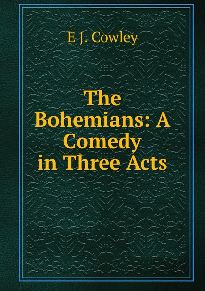 Фото - E J. Cowley The Bohemians: A Comedy in Three Acts the bohemians