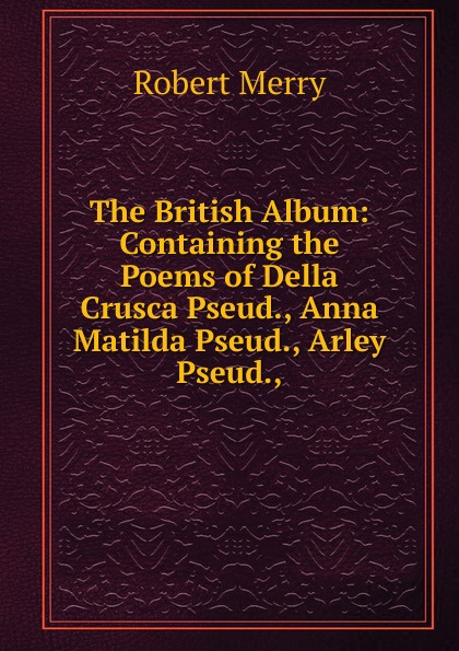The British Album: Containing the Poems of Della Crusca Pseud., Anna Matilda Pseud., Arley Pseud.,.