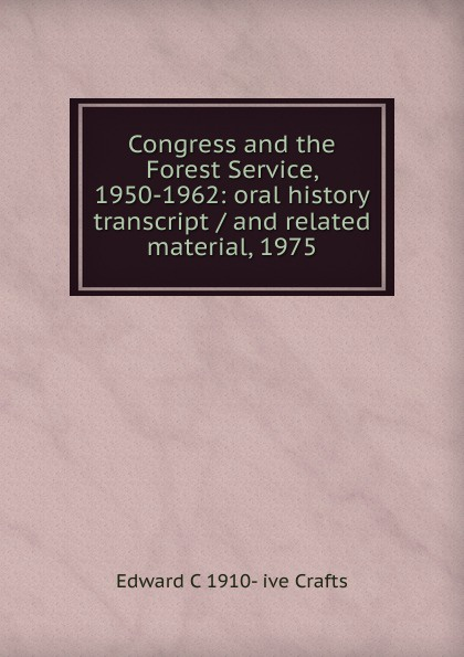 Edward C 1910- ive Crafts Congress and the Forest Service, 1950-1962: oral history transcript / and related material, 1975 edward s 1922 ive carman pacific coast nurseryman award winning horticulturalist and historian oral history transcript 1998