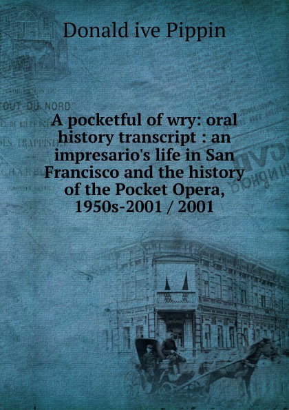 Donald ive Pippin A pocketful of wry: oral history transcript : an impresario.s life in San Francisco and the history of the Pocket Opera, 1950s-2001 / 2001 a jess ive shenson drs ben and a jess shenson oral history transcript over one hundred years of service to san francisco in medicine music and art 1998
