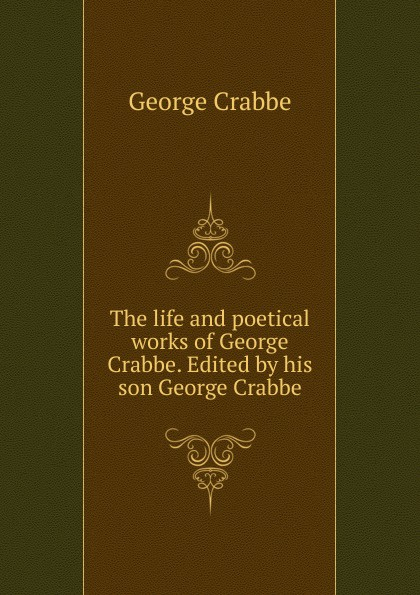 Crabbe George The life and poetical works of George Crabbe. Edited by his son George Crabbe crabbe george the life and poetical works of george crabbe