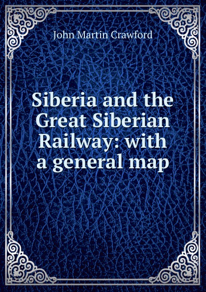 John Martin Crawford Siberia and the Great Siberian Railway: with a general map francis e clark the great siberian railway