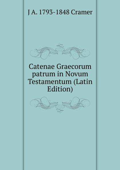 Cramer John Anthony Catenae Graecorum patrum in Novum Testamentum (Latin Edition) hugo grotius annotationes in novum testamentum indices latin edition
