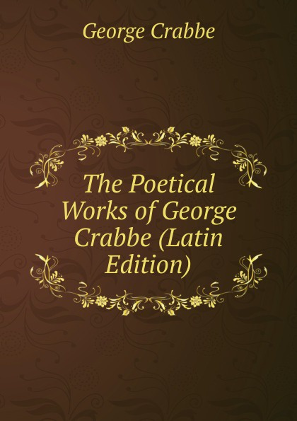 Crabbe George The Poetical Works of George Crabbe (Latin Edition) crabbe george the life and poetical works of george crabbe