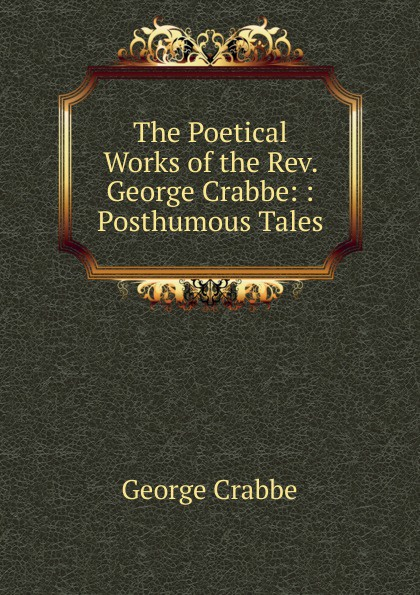 Crabbe George The Poetical Works of the Rev. George Crabbe: : Posthumous Tales crabbe george the life and poetical works of george crabbe