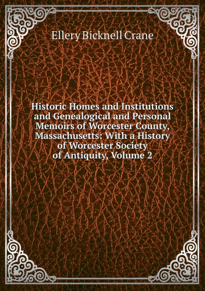Historic Homes and Institutions and Genealogical and Personal Memoirs of Worcester County, Massachusetts: With a History of Worcester Society of Antiquity, Volume 2