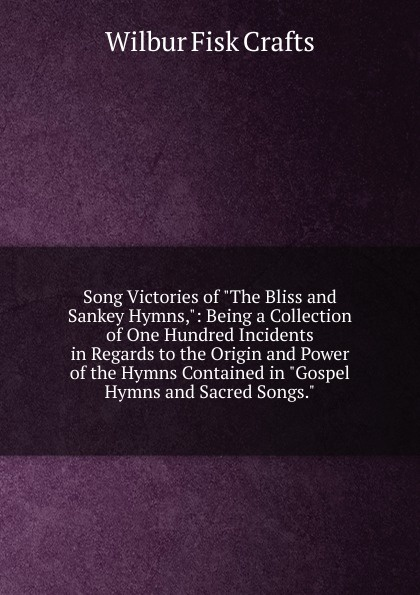 Wilbur Fisk Crafts Song Victories of The Bliss and Sankey Hymns,: Being a Collection of One Hundred Incidents in Regards to the Origin and Power of the Hymns Contained in Gospel Hymns and Sacred Songs. sankey ira david 1840 1908 my life and the story of the gospel hymns and of sacred songs and solos
