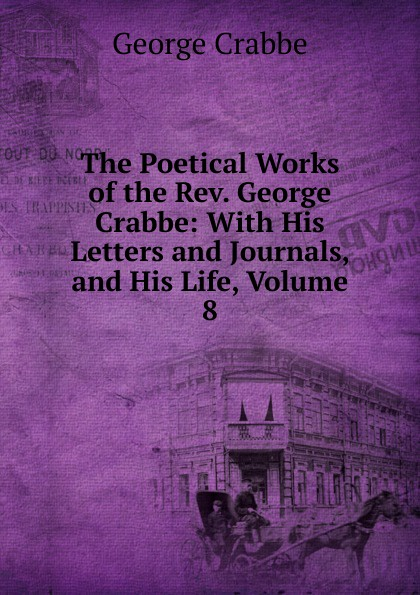 Crabbe George The Poetical Works of the Rev. George Crabbe: With His Letters and Journals, and His Life, Volume 8 crabbe george the life and poetical works of george crabbe