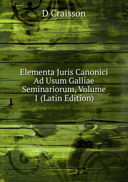 D Craisson Elementa Juris Canonici Ad Usum Galliae Seminariorum, Volume 1 (Latin Edition) antoine bonal institutiones theologicae ad usum seminariorum volume 4 latin edition