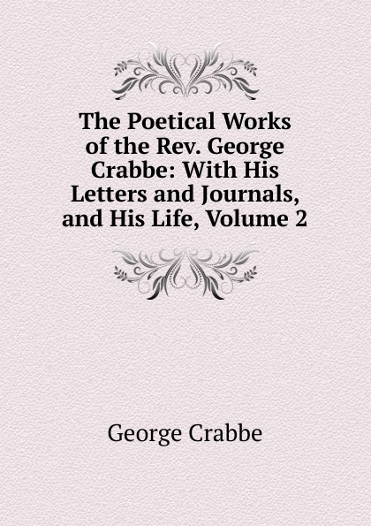 Crabbe George The Poetical Works of the Rev. George Crabbe: With His Letters and Journals, and His Life, Volume 2 crabbe george the life and poetical works of george crabbe