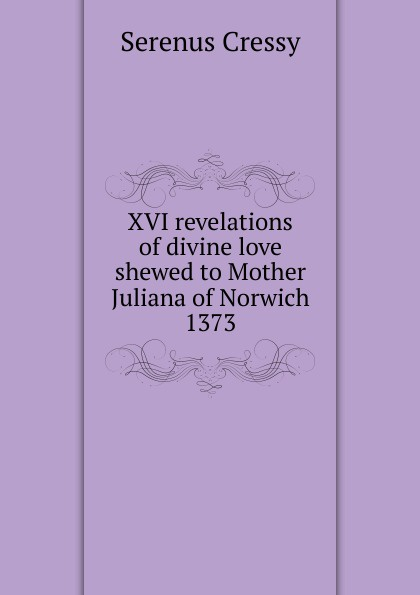 Serenus Cressy XVI revelations of divine love shewed to Mother Juliana of Norwich 1373 julian of norwich grace warrack revelations of divine love