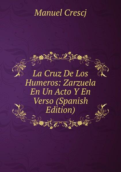 Manuel Crescj La Cruz De Los Humeros: Zarzuela En Un Acto Y En Verso (Spanish Edition) composer alvarez cambio de almas fantasia comico lirica en un acto y cuatro cuadros en verso spanish edition