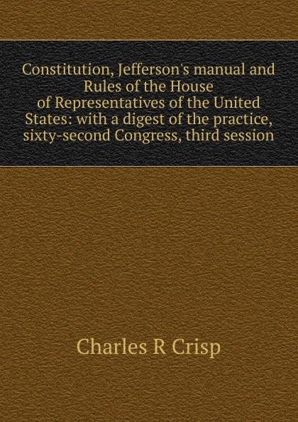Charles R Crisp Constitution, J manual and Rules of the House Representatives United States: with a digest practice, sixty-second Congress, third session