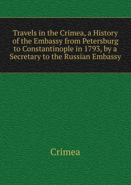 Crimea Travels in the Crimea, a History of the Embassy from Petersburg to Constantinople in 1793, by a Secretary to the Russian Embassy russia crimea history
