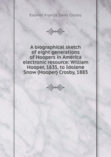 Eleanor Francis Davis Crosby A biographical sketch of eight generations Hoopers in America electronic resource: William Hooper, 1635, to Idolene Snow (Hooper) Crosby, 1883