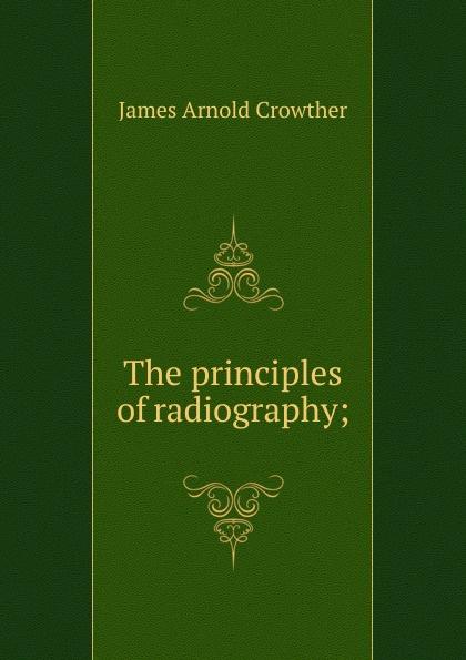 купить James Arnold Crowther The principles of radiography; по цене 812 рублей