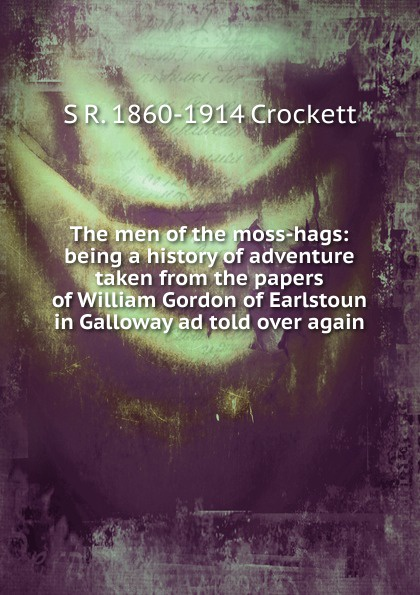 S. R. Crockett The men of the moss-hags: being a history of adventure taken from the papers of William Gordon of Earlstoun in Galloway ad told over again crockett samuel rutherford the men of the moss hags