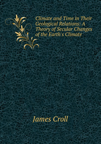 James Croll Climate and Time in Their Geological Relations: A Theory of Secular Changes of the Earth.s Climate mcguire bill climate forcing of geological hazards