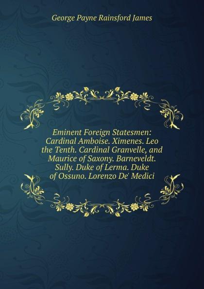 G. P. James Eminent Foreign Statesmen: Cardinal Amboise. Ximenes. Leo the Tenth. Cardinal Granvelle, and Maurice of Saxony. Barneveldt. Sully. Duke of Lerma. Duke of Ossuno. Lorenzo De. Medici a p granvelle correspondance du cardinal de granvelle 1584 volume xi