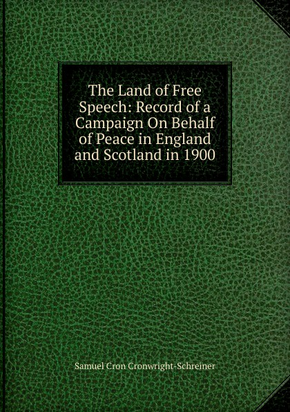 Samuel Cron Cronwright-Schreiner The Land of Free Speech: Record of a Campaign On Behalf of Peace in England and Scotland in 1900 цены