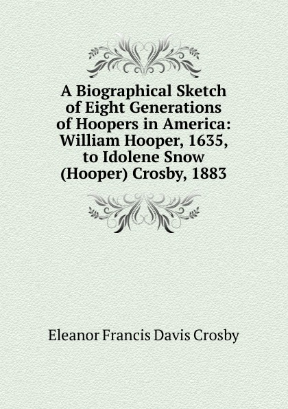 Eleanor Francis Davis Crosby A Biographical Sketch of Eight Generations Hoopers in America: William Hooper, 1635, to Idolene Snow (Hooper) Crosby, 1883