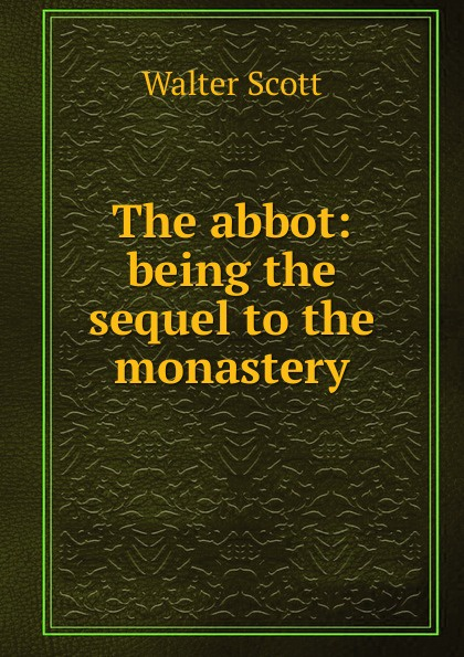 Scott Walter The abbot: being the sequel to the monastery scott walter waverley novels the monastery the abbot