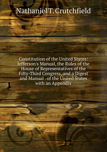 Nathaniel T. Crutchfield Constitution of the United States: J Manual, Rules House Representatives Fifty-Third Congress, and a Digest Manual . States with an Appendix