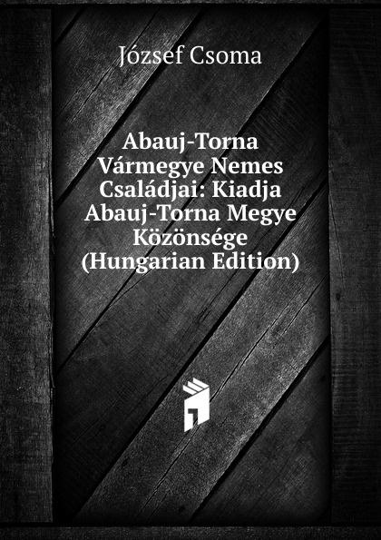 József Csoma Abauj-Torna Varmegye Nemes Csaladjai: Kiadja Abauj-Torna Megye Kozonsege (Hungarian Edition) csoma józsef abauj torna varmegye nemes csaladjai hungarian edition