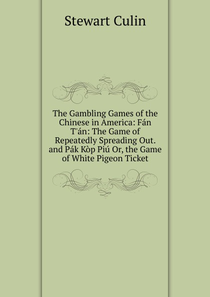 The Gambling Games of the Chinese in America: Fan T.an: The Game of Repeatedly Spreading Out. and Pak Kop Piu Or, the Game of White Pigeon Ticket