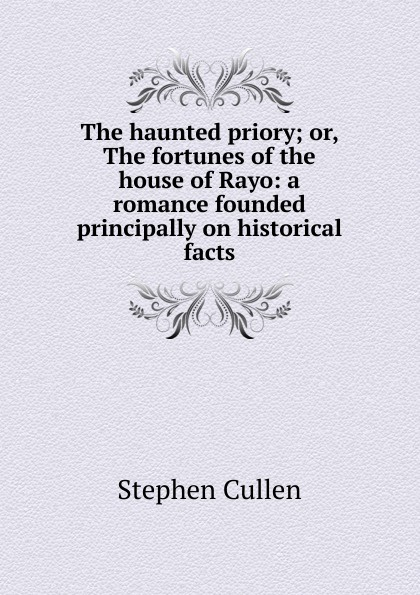 The haunted priory; or, The fortunes of the house of Rayo: a romance founded principally on historical facts