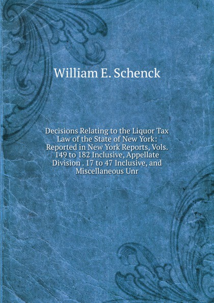 Decisions Relating to the Liquor Tax Law of the State of New York: Reported in New York Reports, Vols. 149 to 182 Inclusive, Appellate Division . 17 to 47 Inclusive, and Miscellaneous Unr