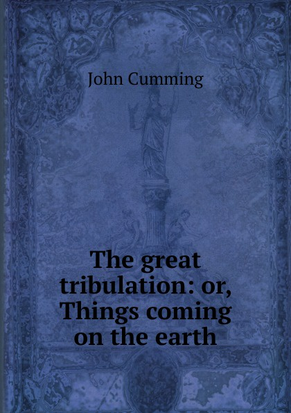 John Cumming The great tribulation: or, Things coming on the earth цена и фото