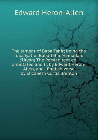 Фото - Edward Heron-Allen The lament of Baba Tahir; being the ruba.iyat of Baba Tahir, Hamadani (.Uryan) The Persian text ed., annotated and tr. by Edward Heron-Allen, and . English verse by Elizabeth Curtis Brenton h frith e heron allen dora noyes chiromancy or the science of palmistry