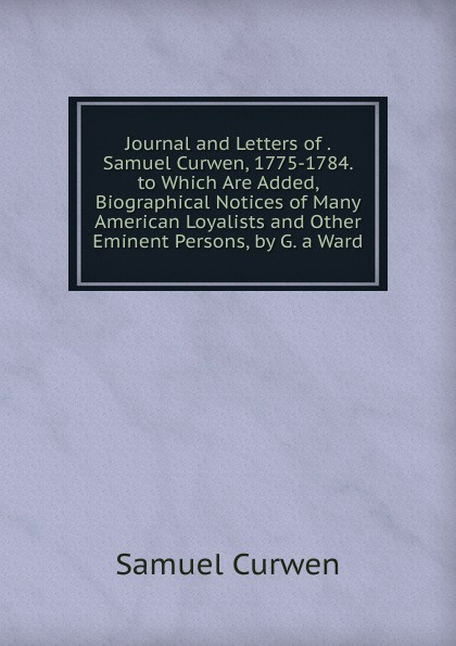 Samuel Curwen Journal and Letters of . Samuel Curwen, 1775-1784. to Which Are Added, Biographical Notices of Many American Loyalists and Other Eminent Persons, by G. a Ward knapp samuel lorenzo biographical sketches of eminent lawyers statesmen and men of letters