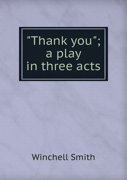 Winchell Smith Thank you; a play in three acts e a bennett milestones a play in three acts