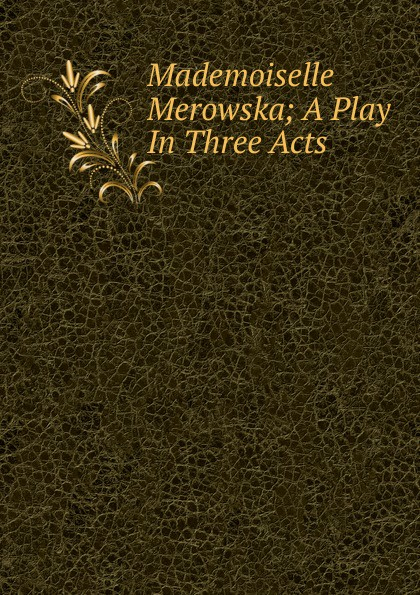Mademoiselle Merowska; A Play In Three Acts e a bennett milestones a play in three acts