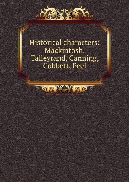Historical characters: Mackintosh, Talleyrand, Canning, Cobbett, Peel henry lytton bulwer historical characters talleyrand cobbet mackintosh canning