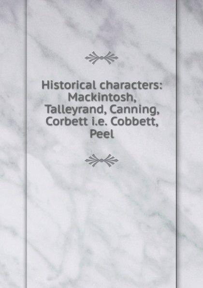 Historical characters: Mackintosh, Talleyrand, Canning, Corbett i.e. Cobbett, Peel henry lytton bulwer historical characters talleyrand cobbet mackintosh canning