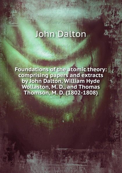 John Dalton Foundations of the atomic theory: comprising papers and extracts by John Dalton, William Hyde Wollaston, M. D., and Thomas Thomson, M. D. (1802-1808) john dalton and others foundations of the molecular theory