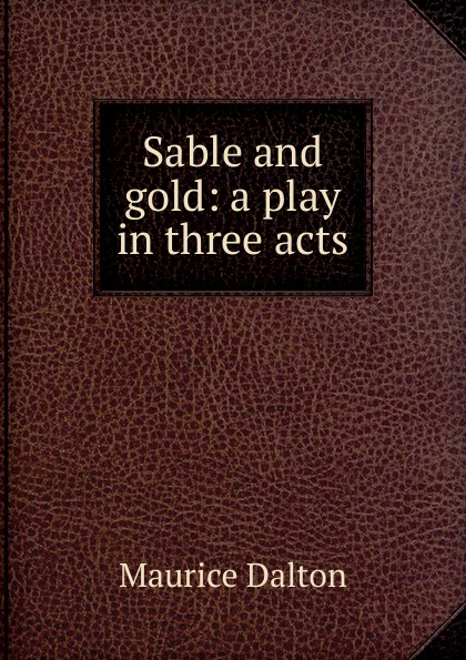 Maurice Dalton Sable and gold: a play in three acts e a bennett milestones a play in three acts
