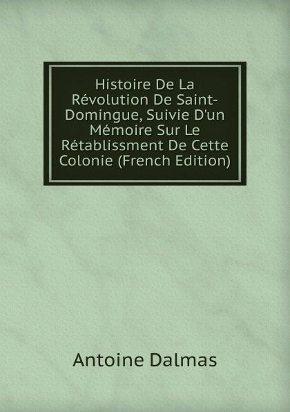 Histoire De La Revolution De Saint-Domingue, Suivie D.un Memoire Sur Le Retablissment De Cette Colonie (French Edition)