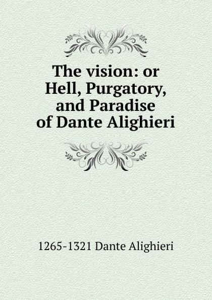 1265-1321 Dante Alighieri The vision: or Hell, Purgatory, and Paradise of Dante Alighieri dante alighieri the divine comedy of dante alighieri hell purgatory paradise italian edition