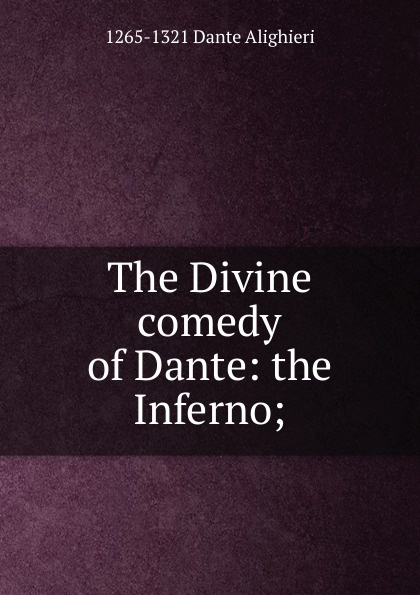 1265-1321 Dante Alighieri The Divine comedy of Dante: the Inferno; dante alighieri the divine comedy inferno