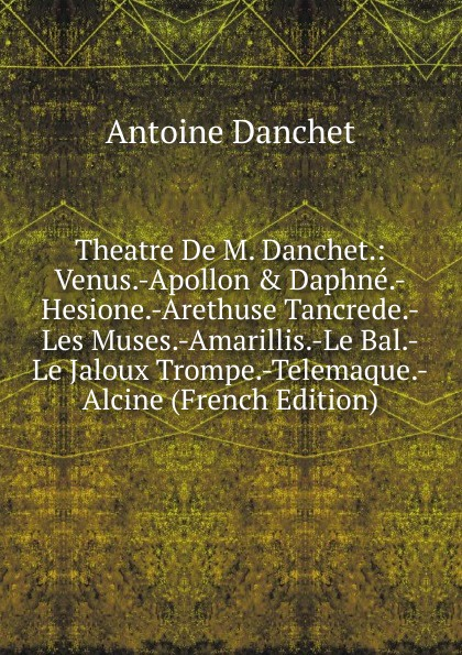 Theatre De M. Danchet.: Venus.-Apollon . Daphne.-Hesione.-Arethuse Tancrede.-Les Muses.-Amarillis.-Le Bal.-Le Jaloux Trompe.-Telemaque.-Alcine (French Edition)