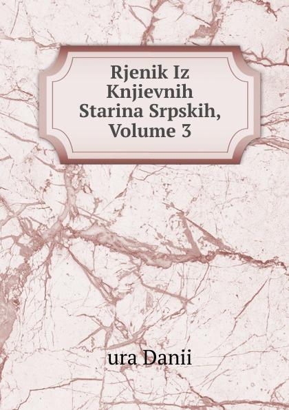 ura Danii Rjenik Iz Knjievnih Starina Srpskih, Volume 3 ura danii oblici hrvatskoga ili srpskoga jezika croatian edition