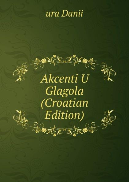 ura Danii Akcenti U Glagola (Croatian Edition) ura danii osnove srpakoga ili hrvatskoga jezika