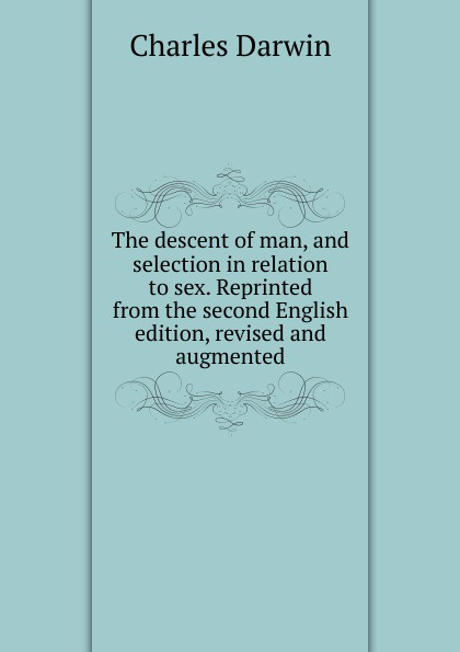 The descent of man, and selection in relation to sex. Reprinted from the second English edition, revised and augmented