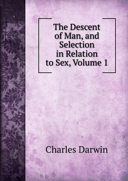 Darwin Charles The Descent of Man, and Selection in Relation to Sex, Volume 1 darwin charles the descent of man and seletion in relation to sex