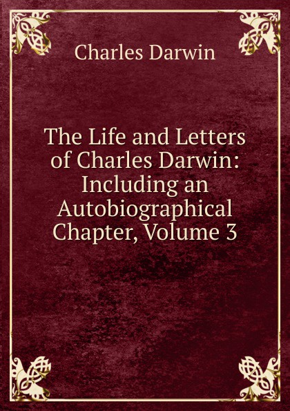 Darwin Charles The Life and Letters of Charles Darwin: Including an Autobiographical Chapter, Volume 3 чарльз дарвин life and letters of charles darwin volume 1